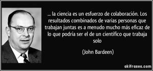 frase-la-ciencia-es-un-esfuerzo-de-colaboracion-los-resultados-combinados-de-varias-personas-que-john-bardeen-102609